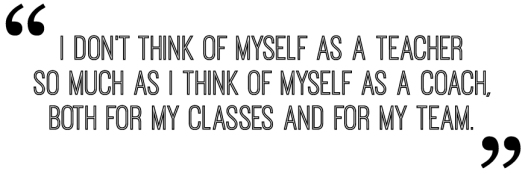 I don't think of myself as a teacher so much as I think of myself as a coach, both for my classes and for my team.